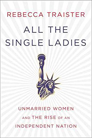 All the Single Ladies: Unmarried Women and the Rise of an Independent Nation